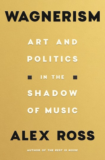 'Wagnerism: Art and politics in the shadow of music' by Alex Ross